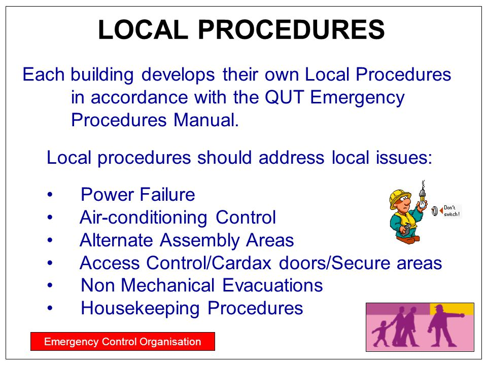 Emergency Control Organisation LOCAL PROCEDURES Each building develops their own Local Procedures in accordance with the QUT Emergency Procedures Manu