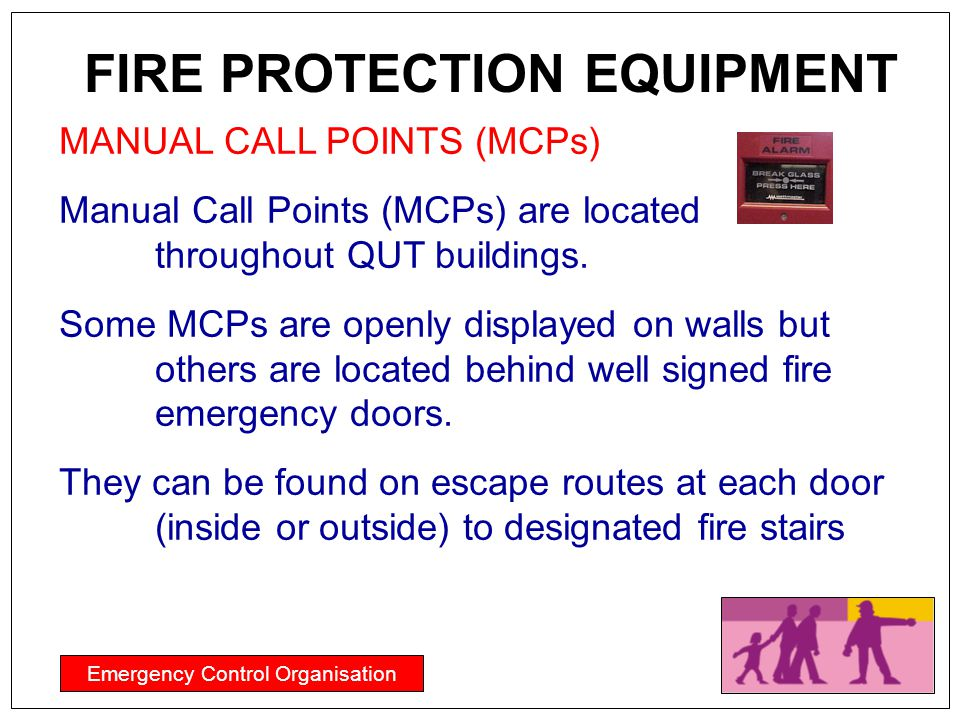 Emergency Control Organisation FIRE PROTECTION EQUIPMENT MANUAL CALL POINTS (MCPs) Manual Call Points (MCPs) are located throughout QUT buildings. Som