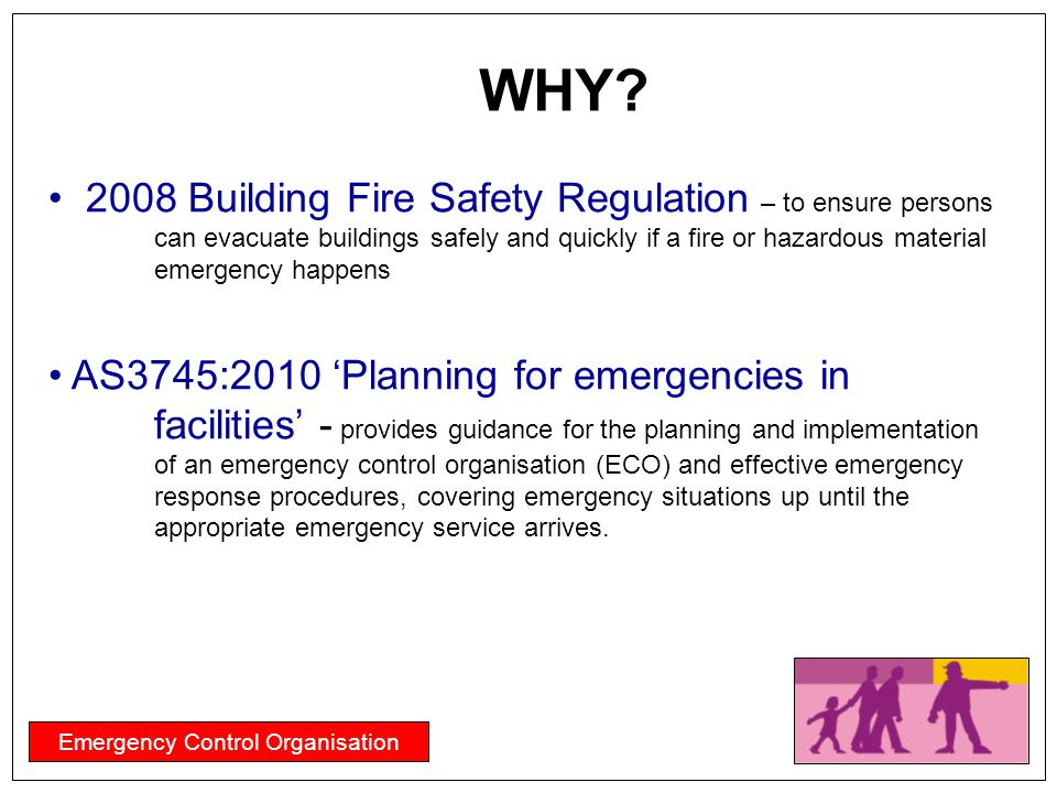 Emergency Control Organisation WHY? 2008 Building Fire Safety Regulation – to ensure persons can evacuate buildings safely and quickly if a fire or ha