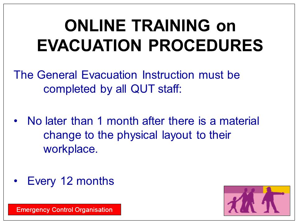 Emergency Control Organisation The General Evacuation Instruction must be completed by all QUT staff: No later than 1 month after there is a material