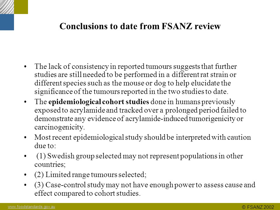 www.foodstandards.gov.au © FSANZ 2002 Conclusions to date from FSANZ review The lack of consistency in reported tumours suggests that further studies