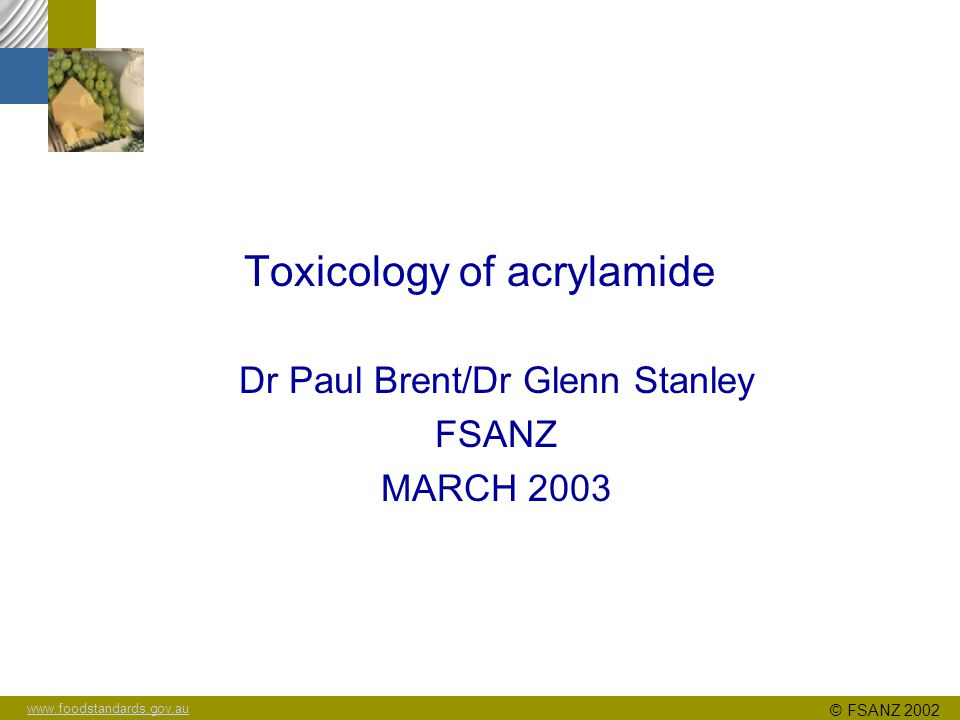 www.foodstandards.gov.au © FSANZ 2002 Toxicology of acrylamide Dr Paul Brent/Dr Glenn Stanley FSANZ MARCH 2003