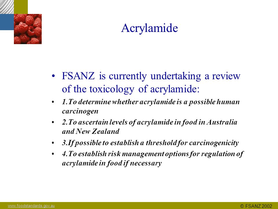 www.foodstandards.gov.au © FSANZ 2002 Acrylamide Toxicological studies available: Absorption, distribution, metabolism, excretion Acute and repeat dose Mutagenicity/genotoxicity Developmental and reproductive toxicity Carcinogenicity Epidemiological (human)