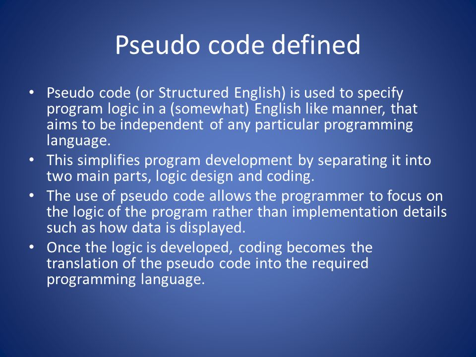 Advantages of Pseudo Code You don't have to understand a particular programming language to understand Pseudo Code.