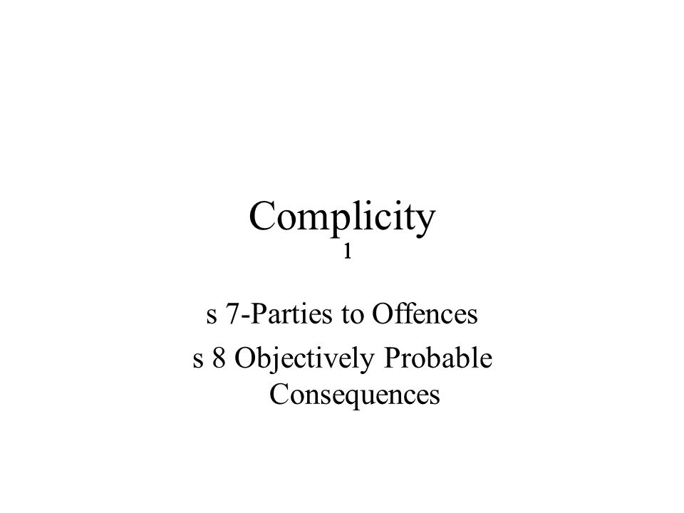 2222 Complicity cont Complicity provisions apply to all offences in Qld-s 2 Criminal Code Act 1899 s7 Criminal Code-Parties to Offences –s 7(1)(a)- The Person who executes the offence by either act or omission –Persons acting pursuant to Common Unnlawful Purposes-Wyles –s 7 (1)(b)-The Enabler enable or aid TO commit the offence