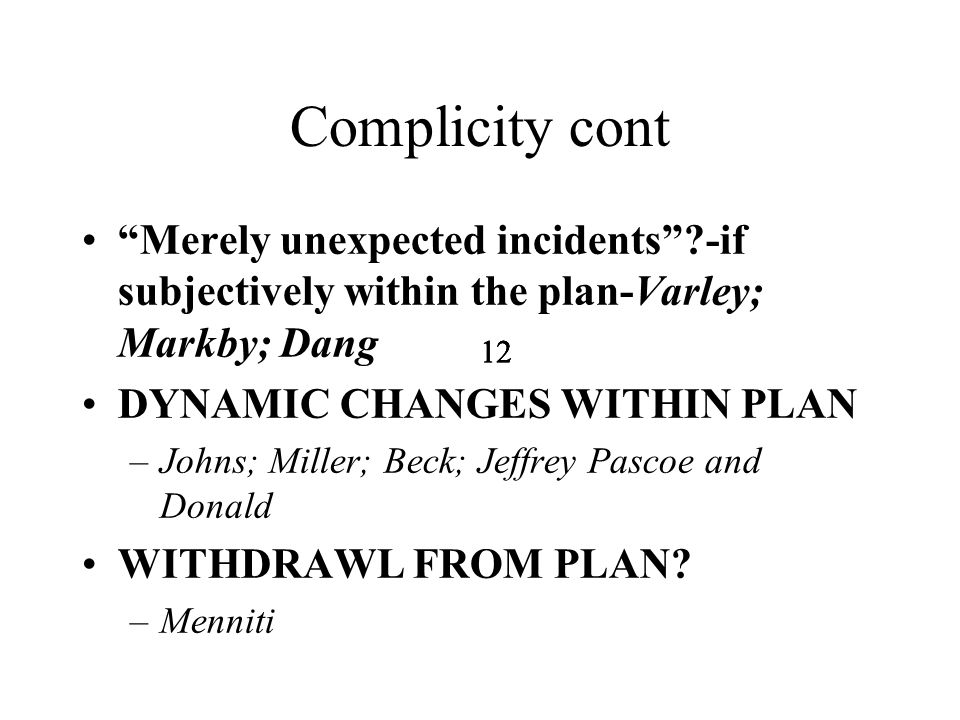 12 Complicity cont Merely unexpected incidents -if subjectively within the plan-Varley; Markby; Dang DYNAMIC CHANGES WITHIN PLAN –Johns; Miller; Beck; Jeffrey Pascoe and Donald WITHDRAWL FROM PLAN.