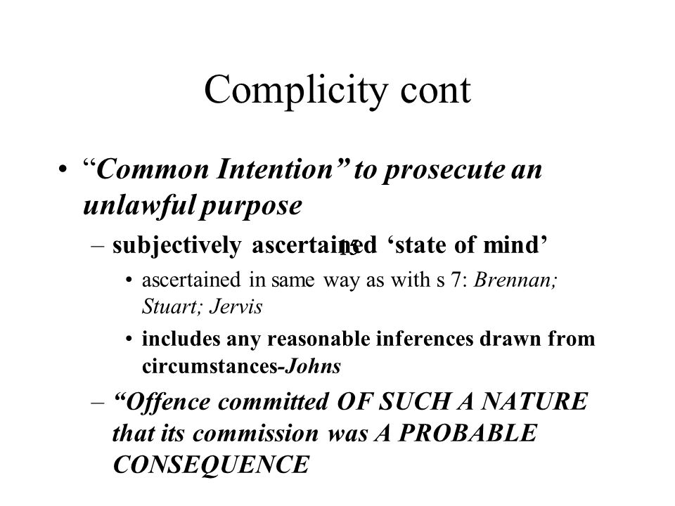 15 Complicity cont Common Intention to prosecute an unlawful purpose –subjectively ascertained 'state of mind' ascertained in same way as with s 7: Brennan; Stuart; Jervis includes any reasonable inferences drawn from circumstances-Johns – Offence committed OF SUCH A NATURE that its commission was A PROBABLE CONSEQUENCE