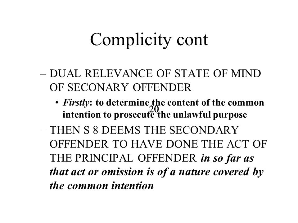 20 Complicity cont –DUAL RELEVANCE OF STATE OF MIND OF SECONARY OFFENDER Firstly: to determine the content of the common intention to prosecute the unlawful purpose –THEN S 8 DEEMS THE SECONDARY OFFENDER TO HAVE DONE THE ACT OF THE PRINCIPAL OFFENDER in so far as that act or omission is of a nature covered by the common intention