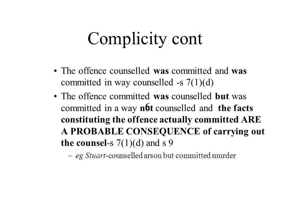 17 Complicity cont DEEMED TO HAVE COMMITTED 'THE OFFENCE' –S 10A(2) Criminal responsibility extends to ANY offence that on the evidence IS A PROBABLE CONSEQUENCE of the prosecution of the common plan –Barlow v R: Offence refers to an act done or omission made that renders liable to punishment