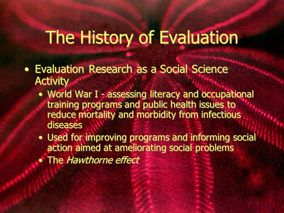 History cont… The Boom Period in Evaluation Research Modern evaluation research grew from pioneering efforts in the 1930s and burgeoned in the years after WWII.