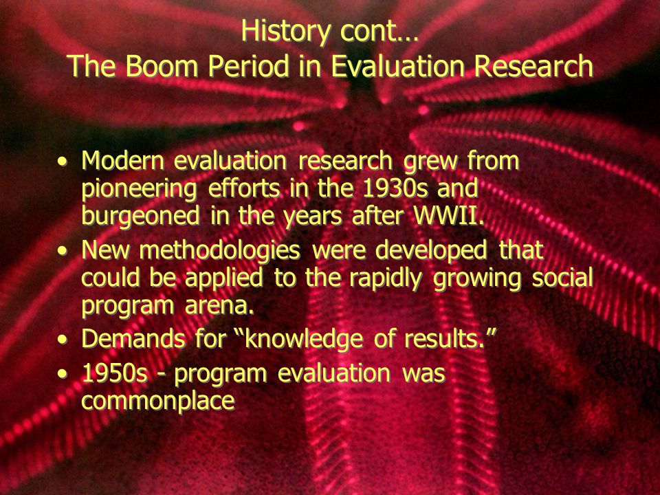 Continued… 1960s - resources on evaluation research grew dramatically actually becoming a growth industry.