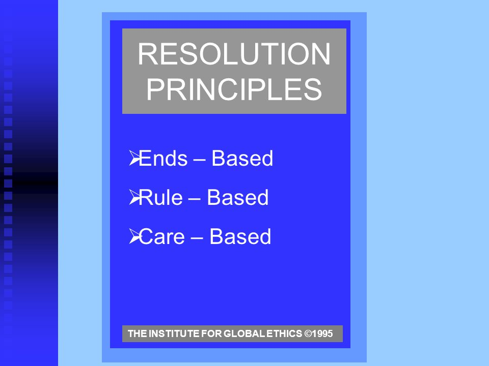 RESOLUTION PRINCIPLES  Ends – Based  Rule – Based  Care – Based THE INSTITUTE FOR GLOBAL ETHICS ©1995