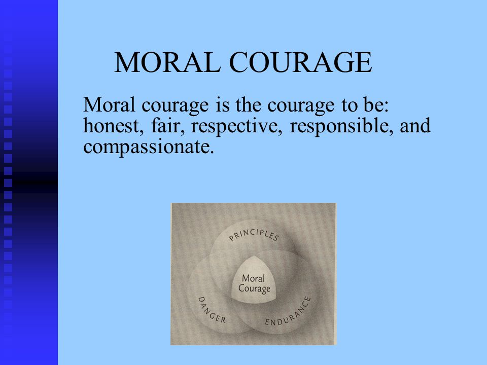 MORAL COURAGE Moral courage is the courage to be: honest, fair, respective, responsible, and compassionate.