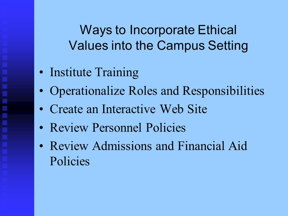 Ways to Incorporate Ethical Values into the Campus Setting Institute Training Operationalize Roles and Responsibilities Create an Interactive Web Site Review Personnel Policies Review Admissions and Financial Aid Policies