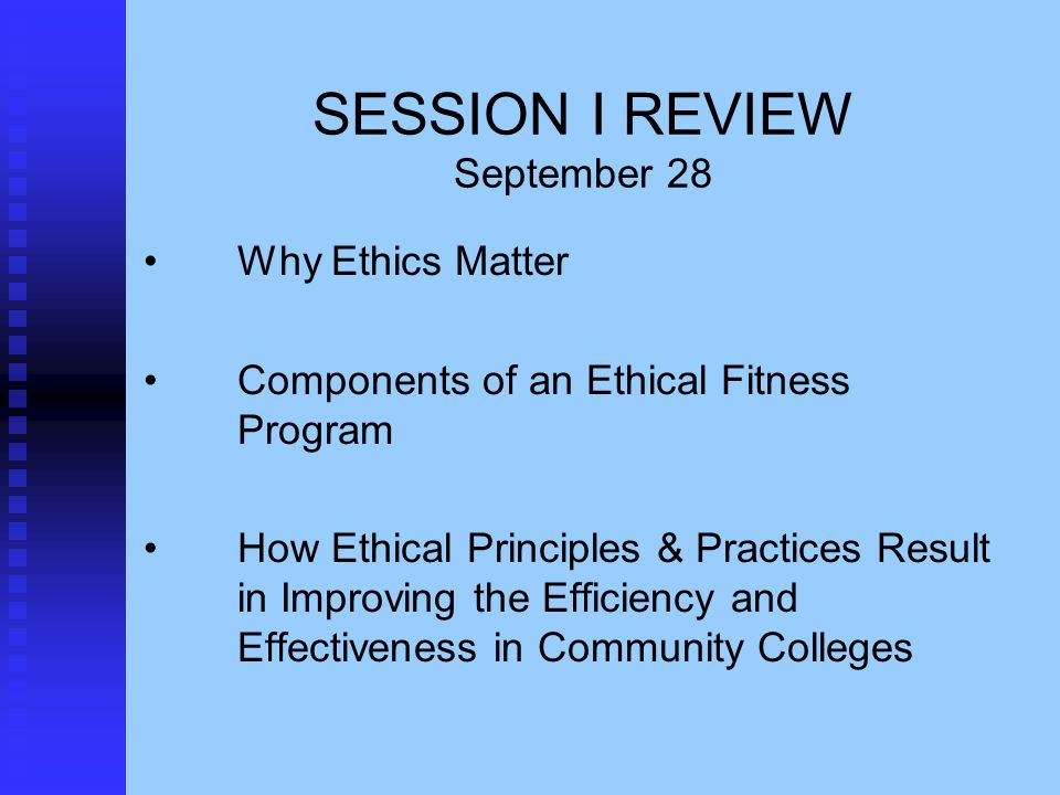 SESSION I REVIEW September 28 Why Ethics Matter Components of an Ethical Fitness Program How Ethical Principles & Practices Result in Improving the Efficiency and Effectiveness in Community Colleges