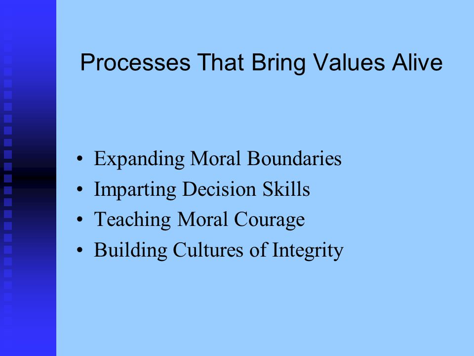 Processes That Bring Values Alive Expanding Moral Boundaries Imparting Decision Skills Teaching Moral Courage Building Cultures of Integrity