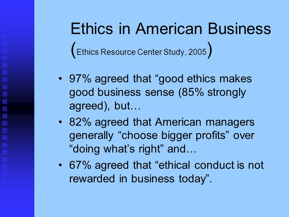 "Ethics in American Business ( Ethics Resource Center Study, 2005 ) 97% agreed that ""good ethics makes good business sense (85% strongly agreed), but…"