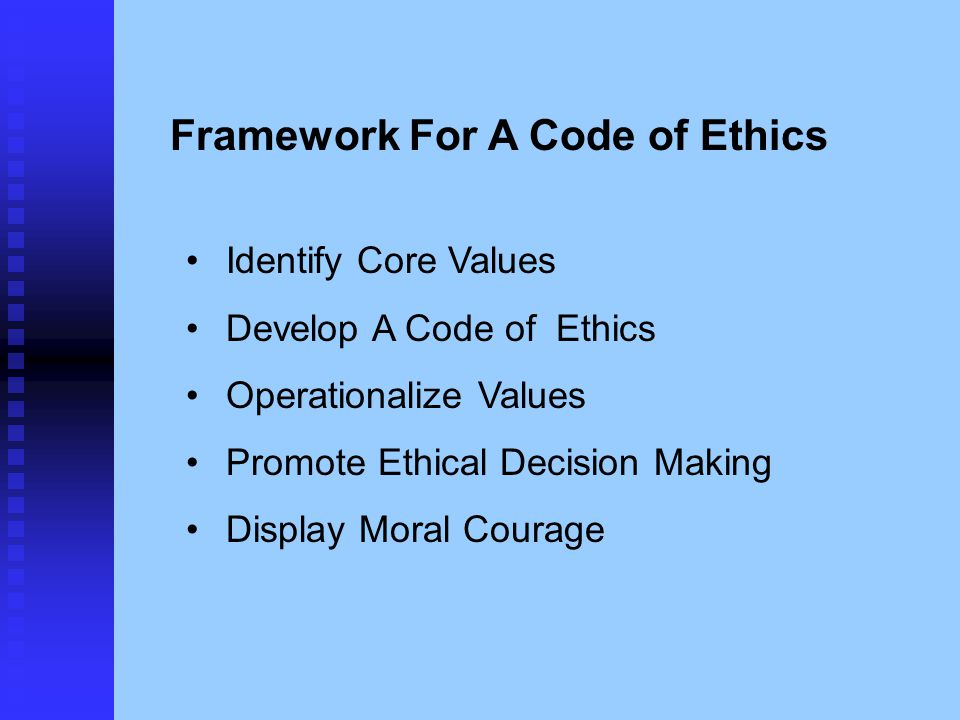 Framework For A Code of Ethics Identify Core Values Develop A Code of Ethics Operationalize Values Promote Ethical Decision Making Display Moral Coura