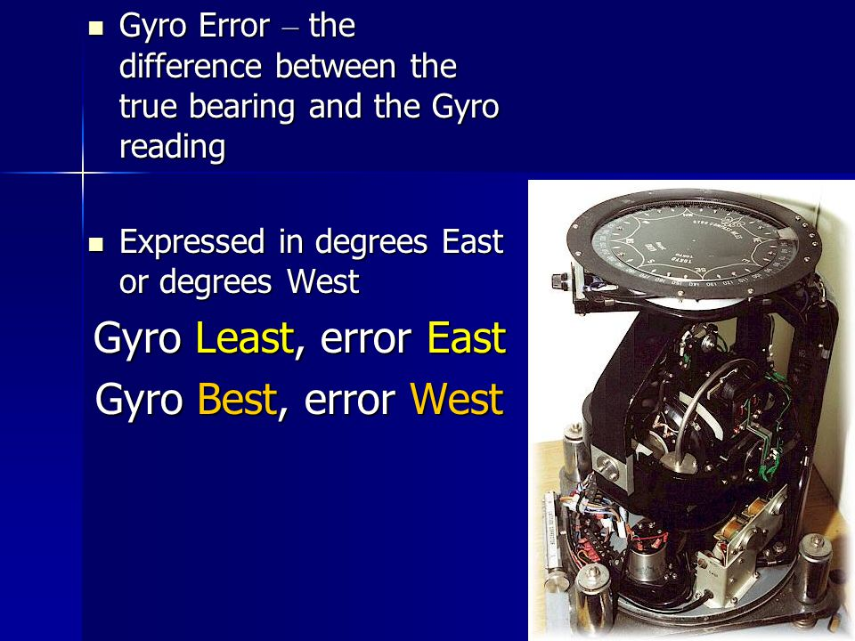 Gyro Error – the difference between the true bearing and the Gyro reading Gyro Error – the difference between the true bearing and the Gyro reading Expressed in degrees East or degrees West Expressed in degrees East or degrees West Gyro Least, error East Gyro Best, error West