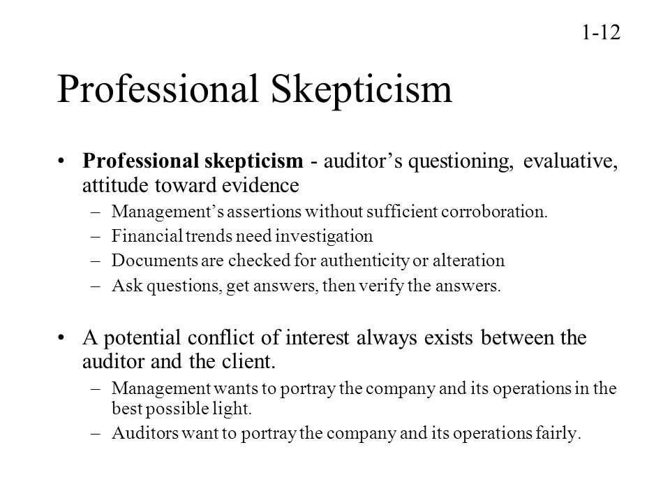 Professional Skepticism Professional skepticism - auditor's questioning, evaluative, attitude toward evidence –Management's assertions without sufficient corroboration.