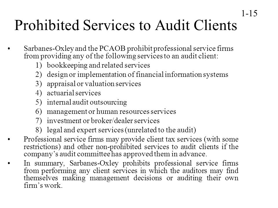 Prohibited Services to Audit Clients Sarbanes-Oxley and the PCAOB prohibit professional service firms from providing any of the following services to an audit client: 1)bookkeeping and related services 2)design or implementation of financial information systems 3)appraisal or valuation services 4)actuarial services 5)internal audit outsourcing 6)management or human resources services 7)investment or broker/dealer services 8)legal and expert services (unrelated to the audit) Professional service firms may provide client tax services (with some restrictions) and other non-prohibited services to audit clients if the company's audit committee has approved them in advance.