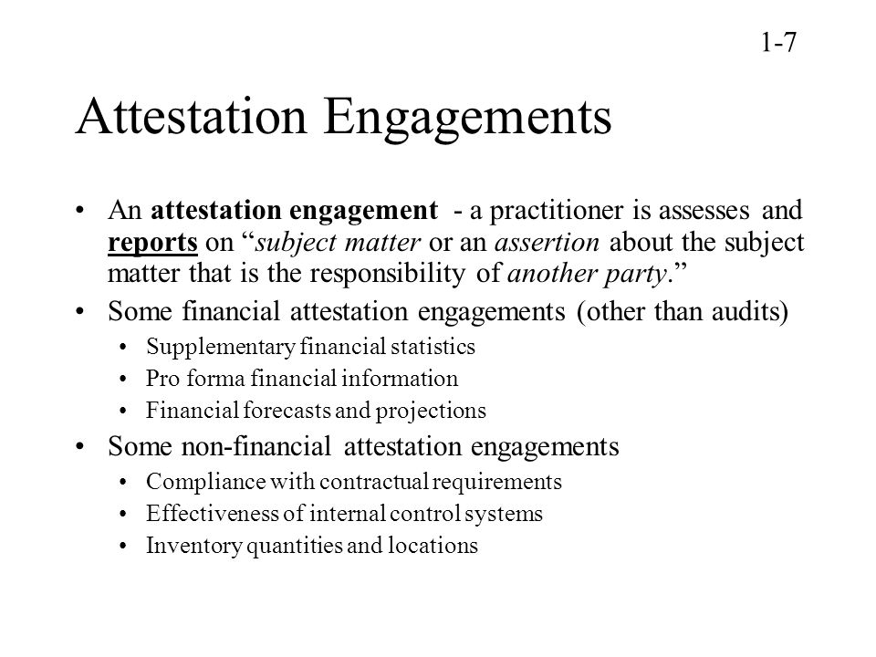 Attestation Engagements An attestation engagement - a practitioner is assesses and reports on subject matter or an assertion about the subject matter that is the responsibility of another party. Some financial attestation engagements (other than audits) Supplementary financial statistics Pro forma financial information Financial forecasts and projections Some non-financial attestation engagements Compliance with contractual requirements Effectiveness of internal control systems Inventory quantities and locations 1-7