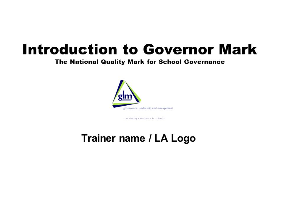 Introduction to Governor Mark The National Quality Mark for School Governance Trainer name / LA Logo