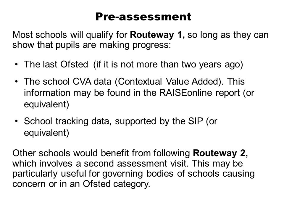 Pre-assessment Most schools will qualify for Routeway 1, so long as they can show that pupils are making progress: The last Ofsted (if it is not more than two years ago) The school CVA data (Contextual Value Added).