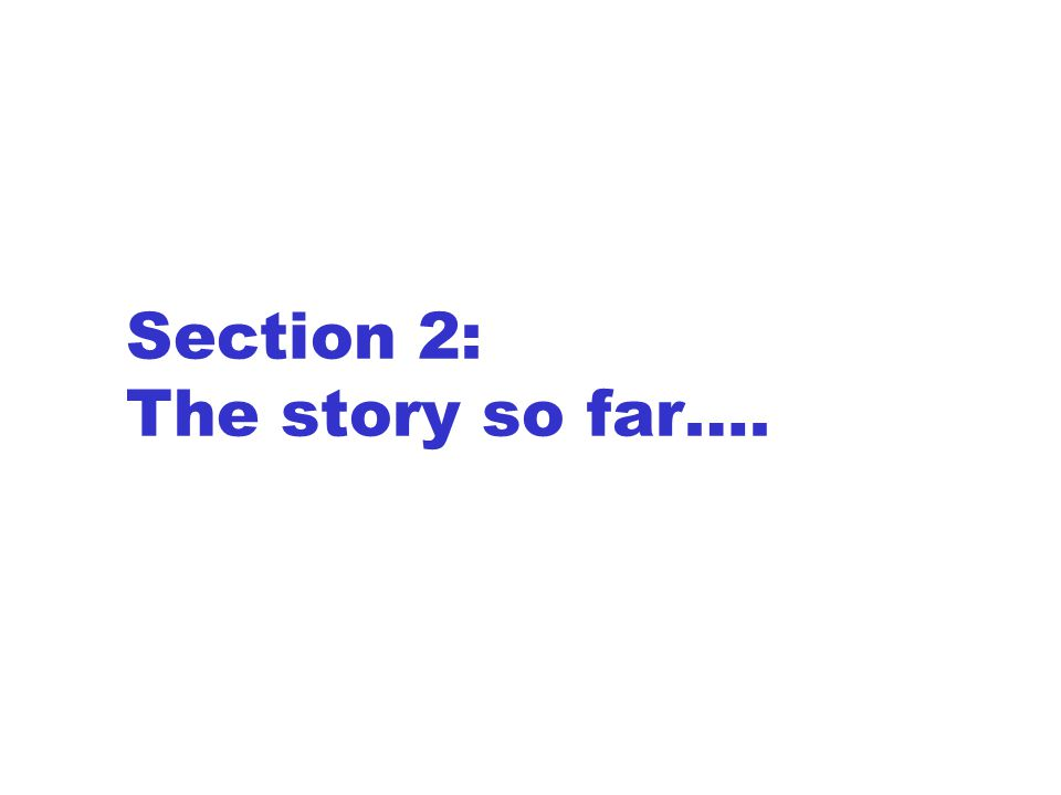 Section 2: The story so far….
