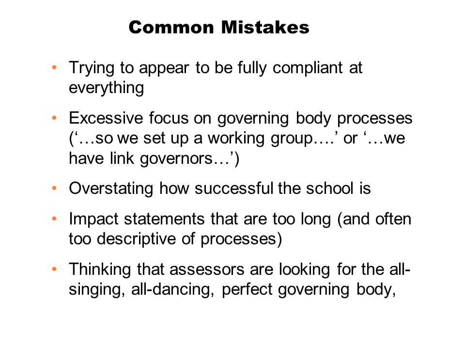 Common Mistakes Trying to appear to be fully compliant at everything Excessive focus on governing body processes ('…so we set up a working group….' or '…we have link governors…') Overstating how successful the school is Impact statements that are too long (and often too descriptive of processes) Thinking that assessors are looking for the all- singing, all-dancing, perfect governing body,