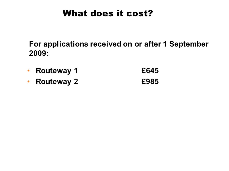 What does it cost? Routeway 1 £645 Routeway 2£985 For applications received on or after 1 September 2009: