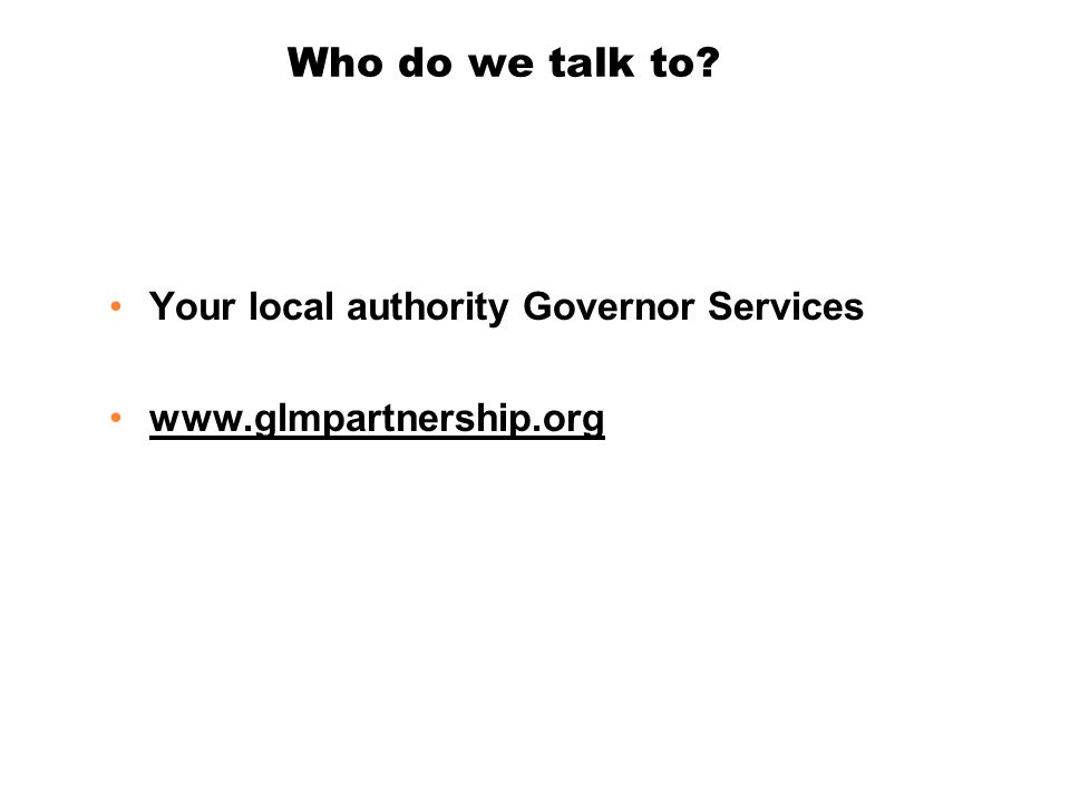 Who do we talk to? Your local authority Governor Services www.glmpartnership.org