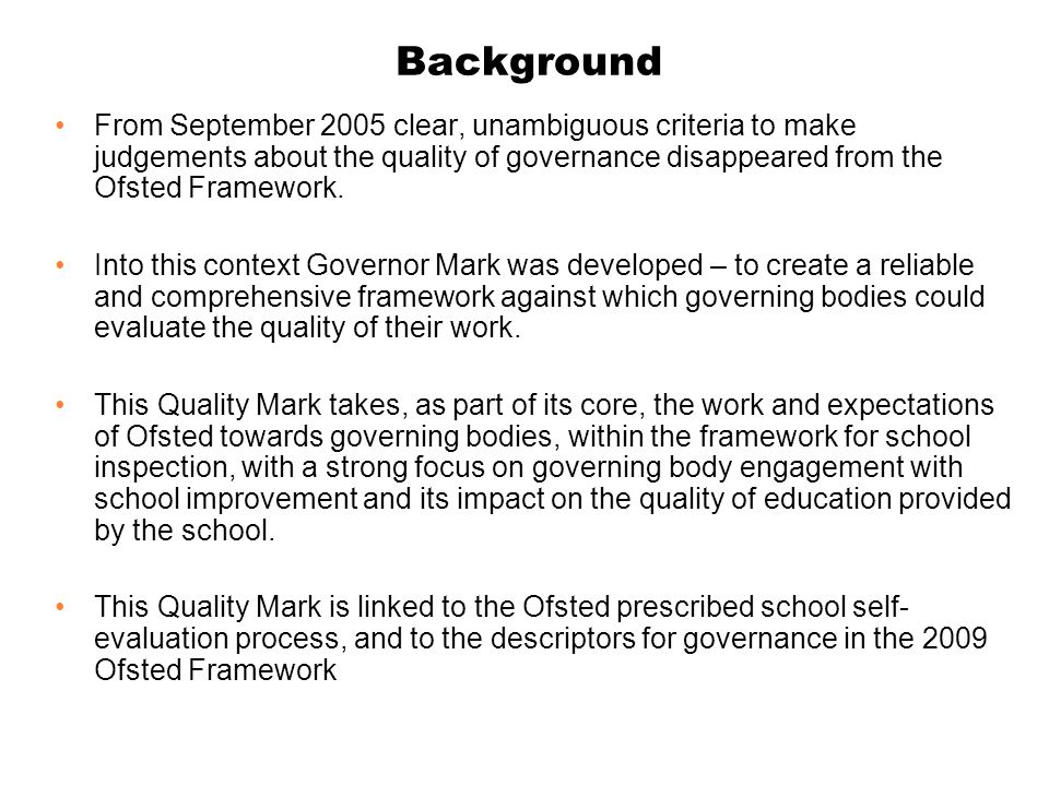 Background From September 2005 clear, unambiguous criteria to make judgements about the quality of governance disappeared from the Ofsted Framework.
