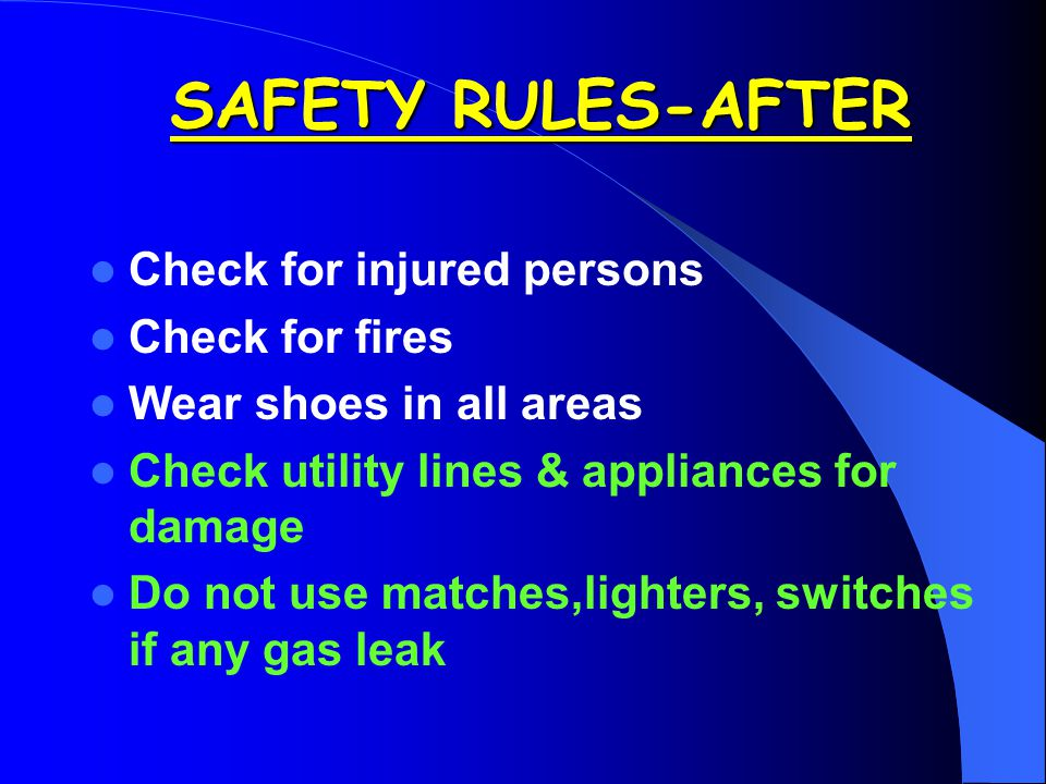 Check for injured persons Check for fires Wear shoes in all areas Check utility lines & appliances for damage Do not use matches,lighters, switches if