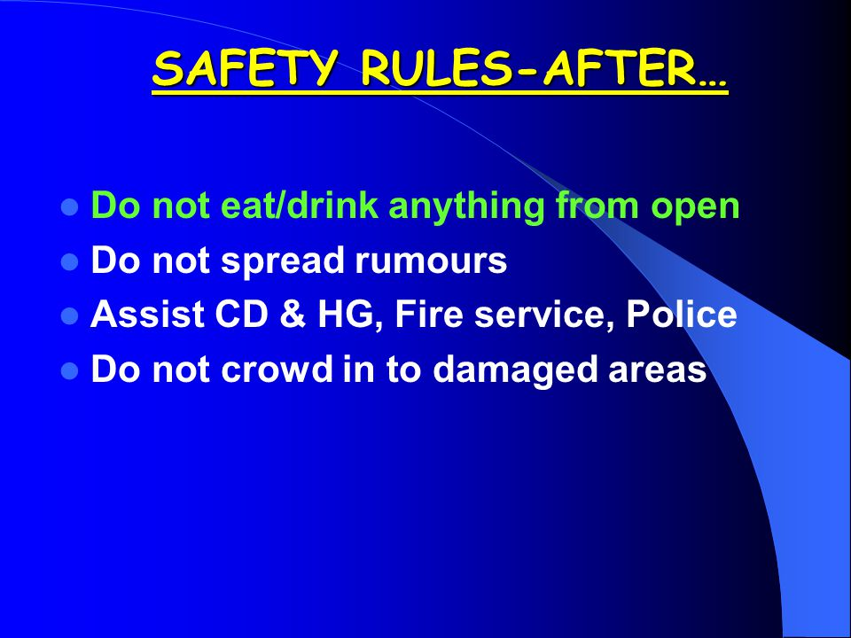 Do not eat/drink anything from open Do not spread rumours Assist CD & HG, Fire service, Police Do not crowd in to damaged areas SAFETY RULES-AFTER…