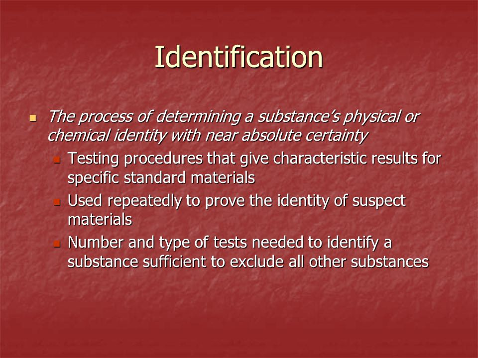 Comparison The process of ascertaining whether two or more objects have a common origin The process of ascertaining whether two or more objects have a common origin Subjects a suspect specimen and standard/reference sample to same tests Subjects a suspect specimen and standard/reference sample to same tests Two step process Two step process Combinations of select properties are chosen from the suspect and standard/reference specimen for comparison Combinations of select properties are chosen from the suspect and standard/reference specimen for comparison Forensic scientist must draw conclusions about the origins of the specimens Forensic scientist must draw conclusions about the origins of the specimens