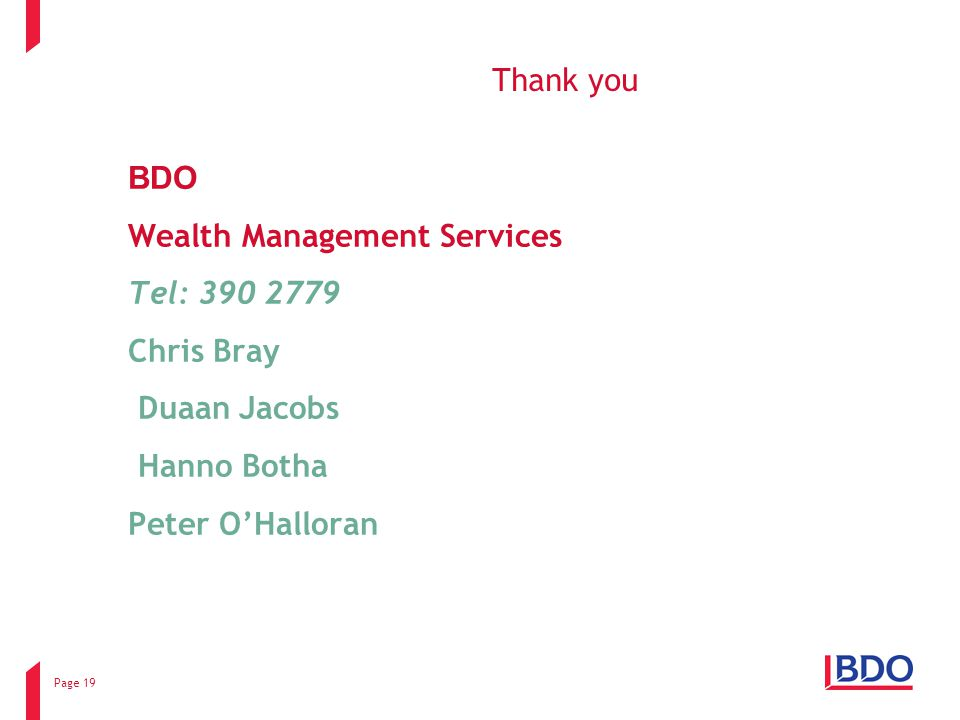 Page 19 Thank you BDO Wealth Management Services Tel: 390 2779 Chris Bray Duaan Jacobs Hanno Botha Peter O'Halloran