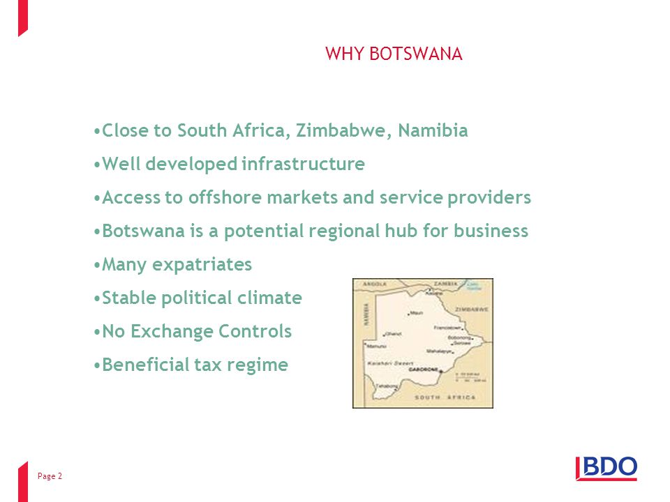 Page 2 WHY BOTSWANA Close to South Africa, Zimbabwe, Namibia Well developed infrastructure Access to offshore markets and service providers Botswana is a potential regional hub for business Many expatriates Stable political climate No Exchange Controls Beneficial tax regime