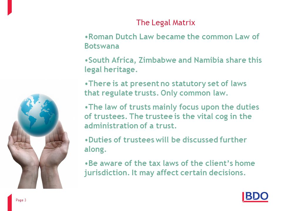 Page 3 The Legal Matrix Roman Dutch Law became the common Law of Botswana South Africa, Zimbabwe and Namibia share this legal heritage.