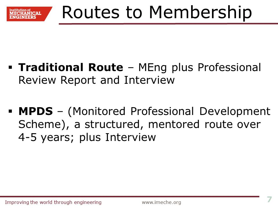 Improving the world through engineeringwww.imeche.orgImproving the world through engineeringwww.imeche.org 7 Routes to Membership  Traditional Route – MEng plus Professional Review Report and Interview  MPDS – (Monitored Professional Development Scheme), a structured, mentored route over 4-5 years; plus Interview