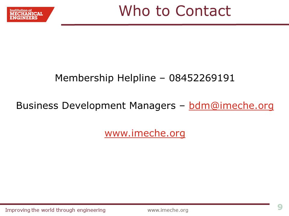 Improving the world through engineeringwww.imeche.orgImproving the world through engineeringwww.imeche.org 9 Who to Contact Membership Helpline – 08452269191 Business Development Managers – bdm@imeche.orgbdm@imeche.org www.imeche.org