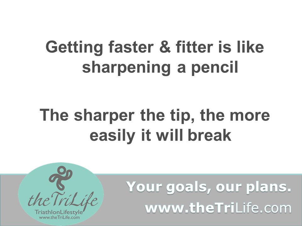 Getting faster & fitter is like sharpening a pencil The sharper the tip, the more easily it will break