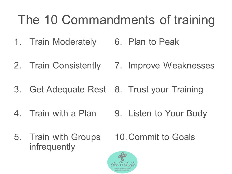 The 10 Commandments of training 1.Train Moderately 2.Train Consistently 3.Get Adequate Rest 4.Train with a Plan 5.Train with Groups infrequently 6.Plan to Peak 7.Improve Weaknesses 8.Trust your Training 9.Listen to Your Body 10.Commit to Goals