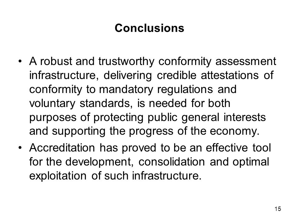 15 Conclusions A robust and trustworthy conformity assessment infrastructure, delivering credible attestations of conformity to mandatory regulations and voluntary standards, is needed for both purposes of protecting public general interests and supporting the progress of the economy.