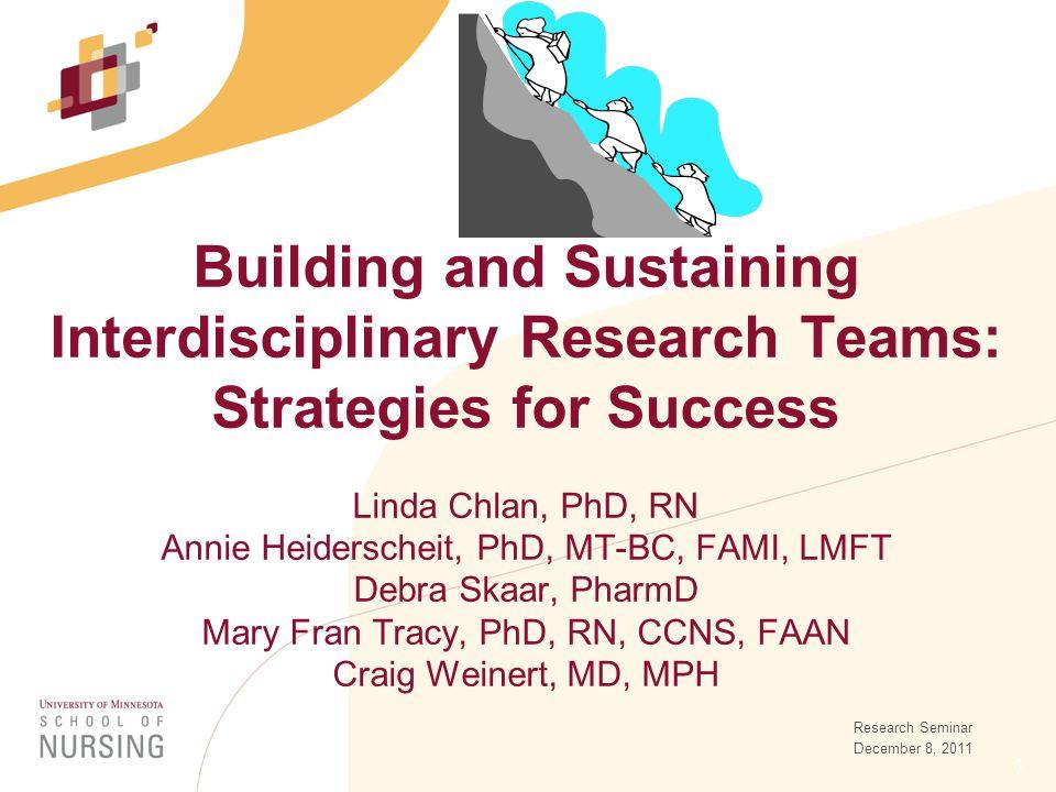 1 Building and Sustaining Interdisciplinary Research Teams: Strategies for Success Linda Chlan, PhD, RN Annie Heiderscheit, PhD, MT-BC, FAMI, LMFT Debra Skaar, PharmD Mary Fran Tracy, PhD, RN, CCNS, FAAN Craig Weinert, MD, MPH Research Seminar December 8, 2011