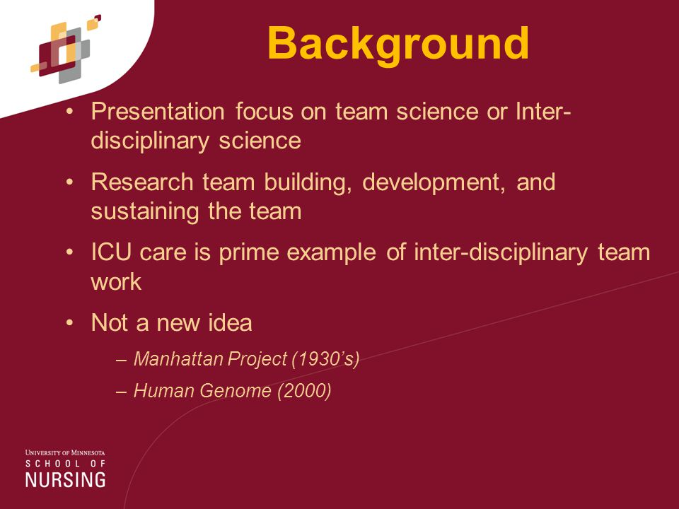 Background Presentation focus on team science or Inter- disciplinary science Research team building, development, and sustaining the team ICU care is prime example of inter-disciplinary team work Not a new idea –Manhattan Project (1930's) –Human Genome (2000)