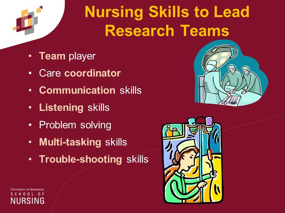 Nursing Skills to Lead Research Teams Team player Care coordinator Communication skills Listening skills Problem solving Multi-tasking skills Trouble-shooting skills