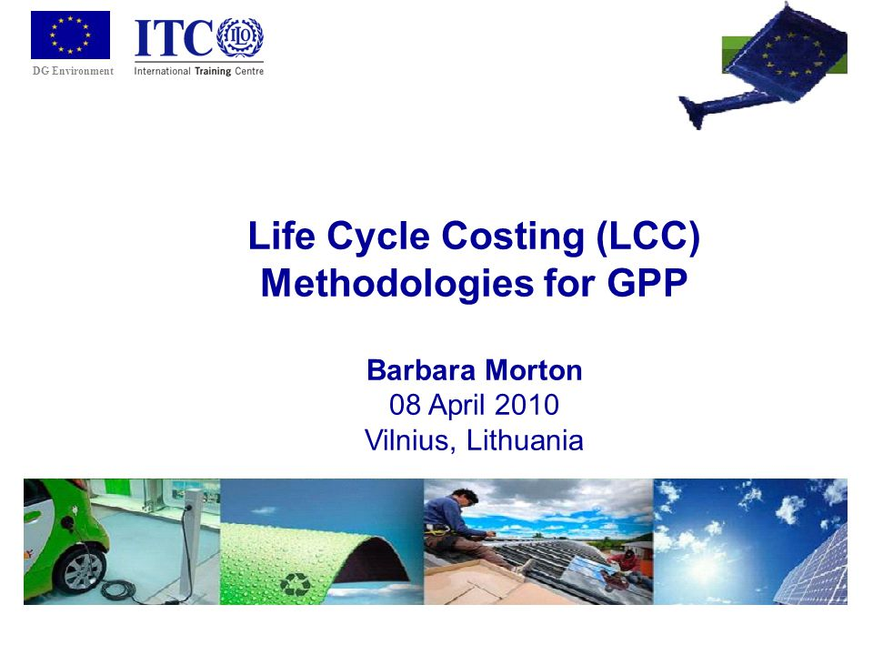 DG Environment Life Cycle Costing (LCC) Methodologies for GPP Barbara Morton 08 April 2010 Vilnius, Lithuania