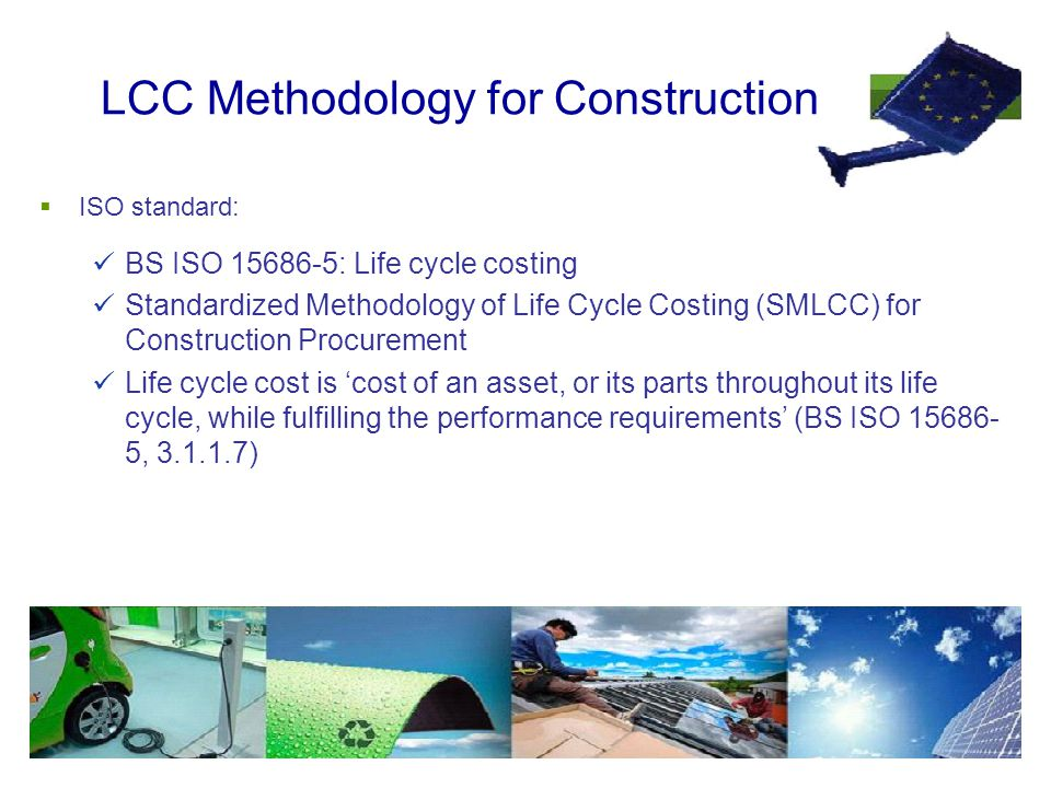 LCC Methodology for Construction  ISO standard: BS ISO 15686-5: Life cycle costing Standardized Methodology of Life Cycle Costing (SMLCC) for Construction Procurement Life cycle cost is 'cost of an asset, or its parts throughout its life cycle, while fulfilling the performance requirements' (BS ISO 15686- 5, 3.1.1.7)