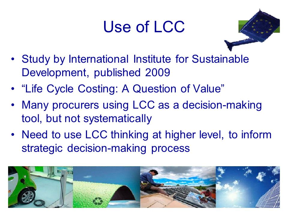 Use of LCC Study by International Institute for Sustainable Development, published 2009 Life Cycle Costing: A Question of Value Many procurers using LCC as a decision-making tool, but not systematically Need to use LCC thinking at higher level, to inform strategic decision-making process